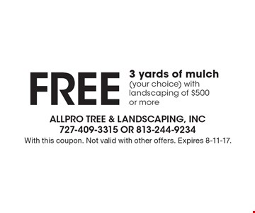 FREE 3 yards of mulch (your choice) with landscaping of $500 or more. With this coupon. Not valid with other offers. Expires 8-11-17.