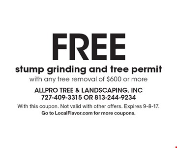 FREE stump grinding and tree permit with any tree removal of $600 or more. With this coupon. Not valid with other offers. Expires 9-8-17. Go to LocalFlavor.com for more coupons.