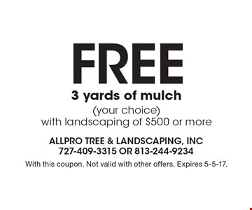 FREE 3 yards of mulch (your choice) with landscaping of $500 or more. With this coupon. Not valid with other offers. Expires 5-5-17.