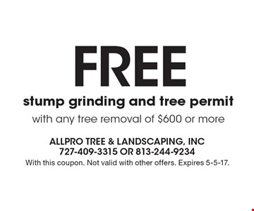 FREE stump grinding and tree permit with any tree removal of $600 or more. With this coupon. Not valid with other offers. Expires 5-5-17.