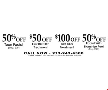 50% Off Facial With Illuminize Peel (Reg. $125). $100 Off First Filler Treatment. $50 Off First BOTOX Treatment. 50% Off Teen Facial (Reg. $95). Please present this coupon. Promotion expires 6/30/17.
