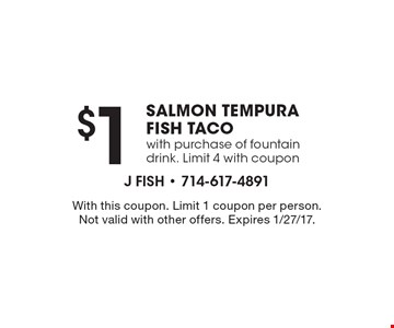 $1 Salmon Tempura Fish Taco with purchase of fountain drink. Limit 4 with coupon. With this coupon. Limit 1 coupon per person. Not valid with other offers. Expires 1/27/17.