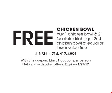 Free Chicken Bowl. Buy 1 chicken bowl & 2 fountain drinks, get 2nd chicken bowl of equal or lesser value free. With this coupon. Limit 1 coupon per person. Not valid with other offers. Expires 1/27/17.
