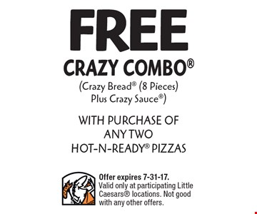 FREE Crazy Combo (Crazy Bread (8 Pieces) Plus Crazy Sauce) WITH PURCHASE OF ANY TWO HOT-N-READY PIZZAS. Offer expires 7-31-17. Valid only at participating Little Caesars locations. Not good with any other offers.