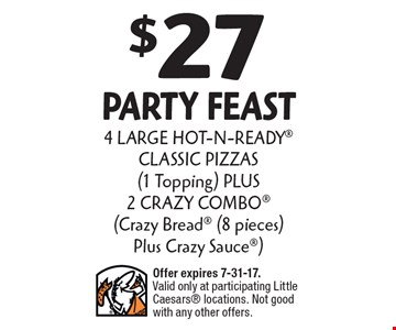 $27 party feast 4 LARGE HOT-N-READY CLASSIC PIZZAS (1 Topping) PLUS 2 CRAZY COMBO (Crazy Bread (8 pieces) Plus Crazy Sauce). Offer expires 7-31-17. Valid only at participating Little Caesars locations. Not good with any other offers.