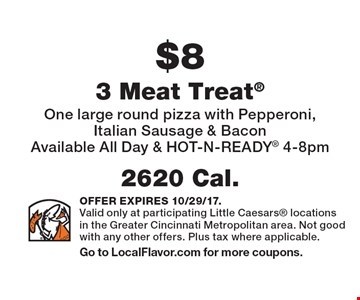 $8 3 Meat Treat 2620 Cal.One large round pizza with Pepperoni, Italian Sausage & BaconAvailable All Day & HOT-N-READY 4-8pm . OFFER EXPIRES 10/29/17.Valid only at participating Little Caesars locations in the Greater Cincinnati Metropolitan area. Not good with any other offers. Plus tax where applicable.Go to LocalFlavor.com for more coupons.