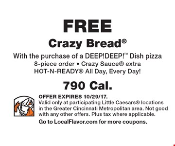 FREE Crazy Bread 790 Cal.With the purchase of a DEEP!DEEP! Dish pizza8-piece order - Crazy Sauce extra HOT-N-READY All Day, Every Day! . OFFER EXPIRES 10/29/17.Valid only at participating Little Caesars locations in the Greater Cincinnati Metropolitan area. Not good with any other offers. Plus tax where applicable.Go to LocalFlavor.com for more coupons.