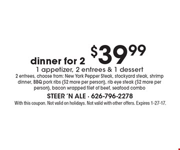 $39.99 dinner for 2. 1 appetizer, 2 entrees & 1 dessert 2 entrees, choose from: New York Pepper Steak, stockyard steak, shrimp dinner, BBQ pork ribs ($2 more per person), rib eye steak ($2 more per person), bacon wrapped filet of beef, seafood combo. With this coupon. Not valid on holidays. Not valid with other offers. Expires 1-27-17.