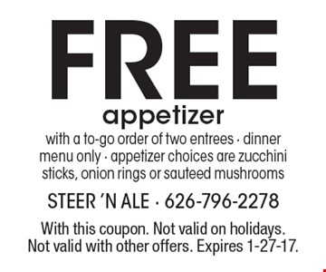 FREE appetizer with a to-go order of two entrees. Dinner menu only. Appetizer choices are zucchini sticks, onion rings or sauteed mushrooms. With this coupon. Not valid on holidays. Not valid with other offers. Expires 1-27-17.