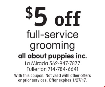 $5 off full-service grooming. With this coupon. Not valid with other offers or prior services. Offer expires 1/27/17.