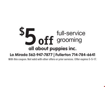 $5 off full-service grooming. With this coupon. Not valid with other offers or prior services. Offer expires 5-5-17.