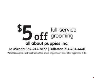$5 off full-service grooming. With this coupon. Not valid with other offers or prior services. Offer expires 6-9-17.