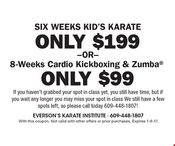 Six weeks kid's karate only $199 OR 8-Weeks Cardio Kickboxing & Zumba® only $99. If you haven't grabbed your spot in class yet, you still have time, but if you wait any longer you may miss your spot in class. We still have a few spots left, so please call today 609-448-1807! With this coupon. Not valid with other offers or prior purchases. Expires 1-6-17.