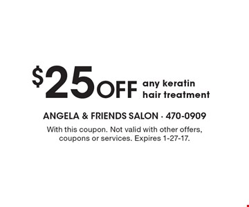 $25 Off any keratin hair treatment. With this coupon. Not valid with other offers, coupons or services. Expires 1-27-17.