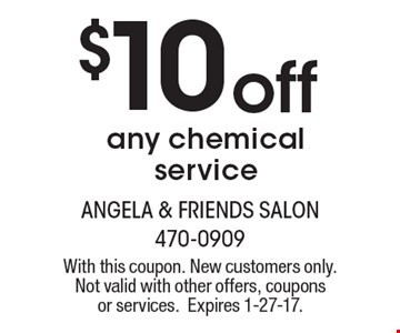 $10 off any chemical service. With this coupon. New customers only. Not valid with other offers, coupons or services.Expires 1-27-17.