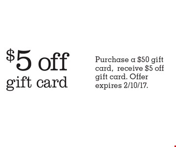 $5 off gift card. Purchase a $50 gift card, receive $5 off gift card. Offer expires 2/10/17.