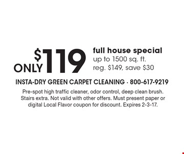 ONLY $119 full house special up to 1500 sq. ft. reg. $149, save $30. Pre-spot high traffic cleaner, odor control, deep clean brush. Stairs extra. Not valid with other offers. Must present paper or digital Local Flavor coupon for discount. Expires 2-3-17.