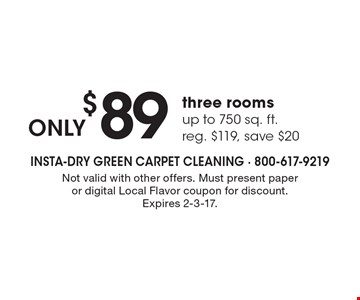 ONLY $89 three rooms up to 750 sq. ft. reg. $119, save $20. Not valid with other offers. Must present paper or digital Local Flavor coupon for discount. Expires 2-3-17.