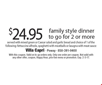$24.95 family style dinner to go for 2 or more served with mixed green or Caesar salad and garlic bread and choice of 1 of the following: fettuccine alfredo, spaghetti with meatballs or lasagna with meat sauce. With this coupon. Valid on to-go orders only. Only one order per coupon. Not valid with any other offer, coupon, Happy Hour, prix-fixe menu or promotion. Exp. 2-3-17.