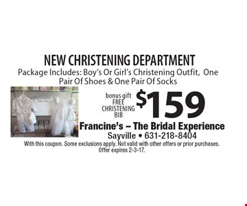 New Christening Department. $159 Package Includes: Boy's Or Girl's Christening Outfit, One Pair Of Shoes & One Pair Of Socks, bonus gift. FREE CHRISTENING BIB. With this coupon. Some exclusions apply. Not valid with other offers or prior purchases. Offer expires 2-3-17.