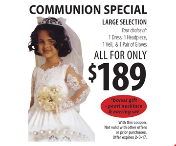 Communion Special. All for only $189: Your choice of: 1 Dress, 1 Headpiece, 1 Veil & 1 Pair of Gloves. Large selection. *Bonus gift - pearl necklace & earring set. With this coupon. Not valid with other offers or prior purchases. Offer expires 2-3-17.