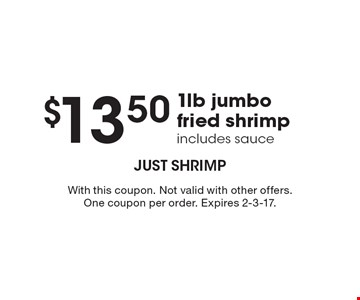 $13.50 1lb jumbo fried shrimp. Includes sauce. With this coupon. Not valid with other offers. One coupon per order. Expires 2-3-17.