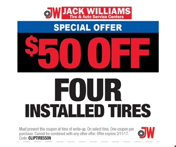 Service Offer $50 off Four installed tires. Must present this coupon at time of write-up. On select tires. One coupon per purchase. Cannot be combined with any other offer. Offer expires 2/11/17. Code: CLIPTIRES50N