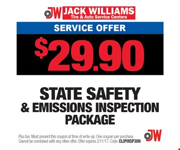Service Offer $29.90 State safety & emissions inspection package. Plus tax. Must present this coupon at time of write-up. One coupon per purchase. Cannot be combined with any other offer. Offer expires 2/11/17. Code: CLIPINSP30N