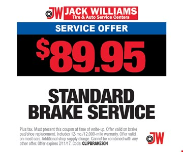Service Offer $89.95 Standard brake service. Plus tax. Must present this coupon at time of write-up. Offer valid on brake pad/shoe replacement. Includes 12-mon./12,000-mile warranty. Offer valid on most cars. Additional shop supply charge. Cannot be combined with any other offer. Offer expires 2/11/17. Code: CLIPBRAKE30N