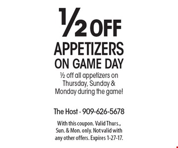 1/2 off appetizers on Game Day. 1/2 off all appetizers on Thursday, Sunday & Monday during the game! With this coupon. Valid Thurs., Sun. & Mon. only. Not valid with any other offers. Expires 1-27-17.