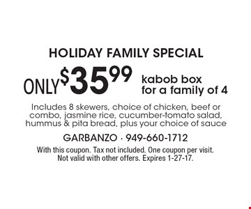 HOLIDAY FAMILY SPECIAL! ONLY $35.99 kabob box for a family of 4 Includes 8 skewers, choice of chicken, beef or combo, jasmine rice, cucumber-tomato salad, hummus & pita bread, plus your choice of sauce. With this coupon. Tax not included. One coupon per visit. Not valid with other offers. Expires 1-27-17.
