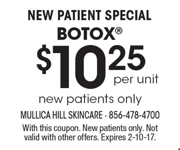 New Patient Special! Botox $10.25 per unit. New patients only. With this coupon. New patients only. Not valid with other offers. Expires 2-10-17.