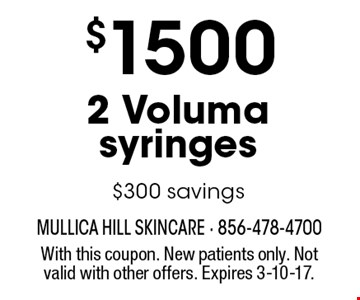 $1500 2 Voluma syringes. $300 savings. With this coupon. New patients only. Not valid with other offers. Expires 3-10-17.