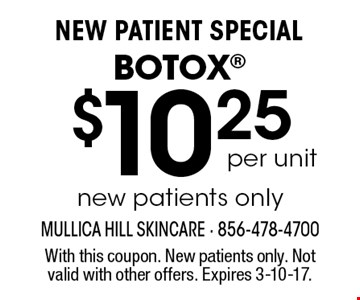 New Patient Special. $10.25 per unit Botox new patients only. With this coupon. New patients only. Not valid with other offers. Expires 3-10-17.