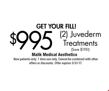 get your fill! $995 (2) Juvederm Treatments (Save $195!). New patients only. 1 time use only. Cannot be combined with other offers or discounts. Offer expires 3/31/17.
