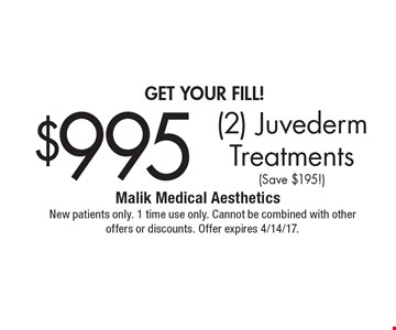 get your fill! $995 (2) Juvederm Treatments (Save $195!). New patients only. 1 time use only. Cannot be combined with other offers or discounts. Offer expires 4/14/17.