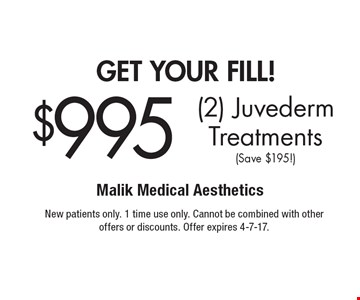 get your fill! $995 (2) Juvederm Treatments (Save $195!). New patients only. 1 time use only. Cannot be combined with other offers or discounts. Offer expires 4-7-17.