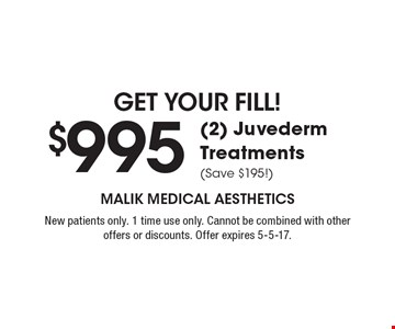 Get your fill! $995 (2) Juvederm Treatments (Save $195!). New patients only. 1 time use only. Cannot be combined with other offers or discounts. Offer expires 5-5-17.