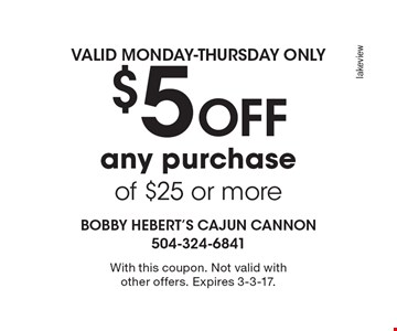 $5 Off any purchase of $25 or more. Valid Monday-Thursday only. With this coupon. Not valid with other offers. Expires 3-3-17.