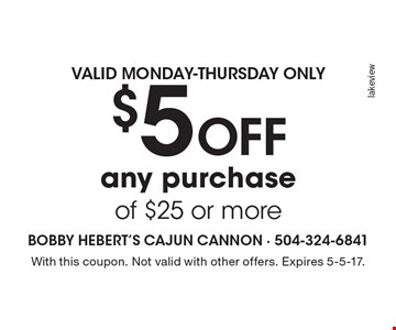 $5 Off any purchase of $25 or more Valid Monday-Thursday only. With this coupon. Not valid with other offers. Expires 5-5-17.