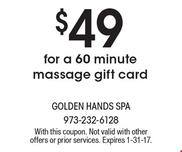 $49 for a 60 minute massage gift card. With this coupon. Not valid with other offers or prior services. Expires 1-31-17.