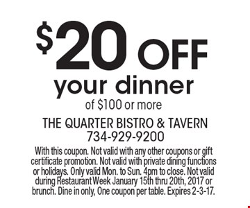 $20 OFF your dinner of $100 or more. With this coupon. Not valid with any other coupons or gift certificate promotion. Not valid with private dining functions or holidays. Only valid Mon. to Sun. 4pm to close. Not valid during Restaurant Week January 15th thru 20th, 2017 or brunch. Dine in only, One coupon per table. Expires 2-3-17.