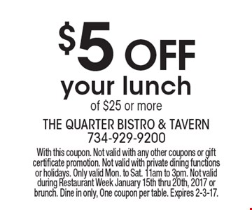 $5 OFF your lunch of $25 or more. With this coupon. Not valid with any other coupons or gift certificate promotion. Not valid with private dining functions or holidays. Only valid Mon. to Sat. 11am to 3pm. Not valid during Restaurant Week January 15th thru 20th, 2017 or brunch. Dine in only, One coupon per table. Expires 2-3-17.