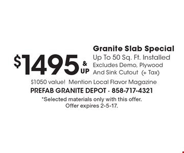 $1495 & UP Granite Slab Special Up To 50 Sq. Ft. Installed Excludes Demo, Plywood And Sink Cutout (+ Tax) $1050 value! Mention Local Flavor Magazine. *Selected materials only with this offer. Offer expires 2-5-17.