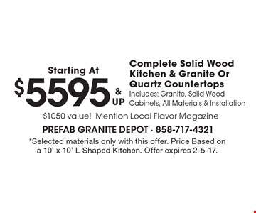 Starting At $5595 & UP Complete Solid Wood Kitchen & Granite Or Quartz Countertops Includes: Granite, Solid Wood Cabinets, All Materials & Installation $1050 value! Mention Local Flavor Magazine. *Selected materials only with this offer. Price Based on a 10' x 10' L-Shaped Kitchen. Offer expires 2-5-17.