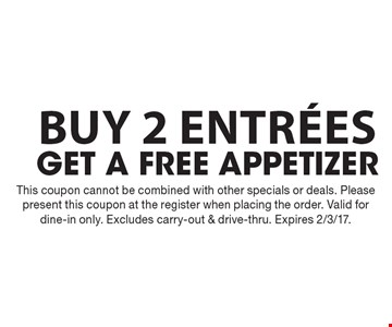 Free appetizer with purchase of 2 entrees. This coupon cannot be combined with other specials or deals. Please present this coupon at the register when placing the order. Valid for dine-in only. Excludes carry-out & drive-thru. Expires 2/3/17.