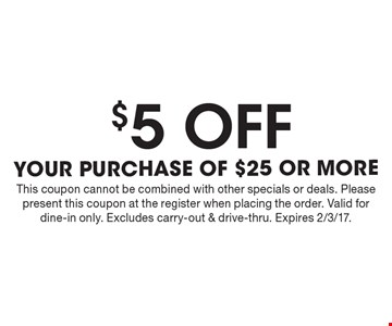 $5 off your purchase of $25 or more. This coupon cannot be combined with other specials or deals. Please present this coupon at the register when placing the order. Valid for dine-in only. Excludes carry-out & drive-thru. Expires 2/3/17.