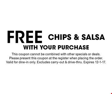 Free chips & salsa with your purchase. This coupon cannot be combined with other specials or deals. Please present this coupon at the register when placing the order. Valid for dine-in only. Excludes carry-out & drive-thru. Expires 12-1-17.