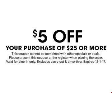 $5 off your purchase of $25 or more. This coupon cannot be combined with other specials or deals. Please present this coupon at the register when placing the order. Valid for dine-in only. Excludes carry-out & drive-thru. Expires 12-1-17.