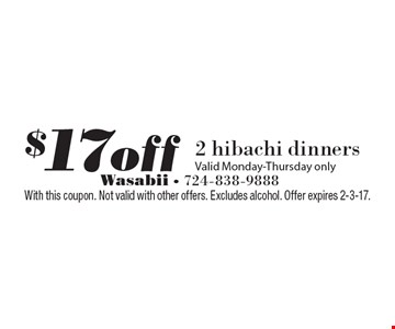 $17off 2 hibachi dinners. Valid Monday-Thursday only. With this coupon. Not valid with other offers. Excludes alcohol. Offer expires 2-3-17.